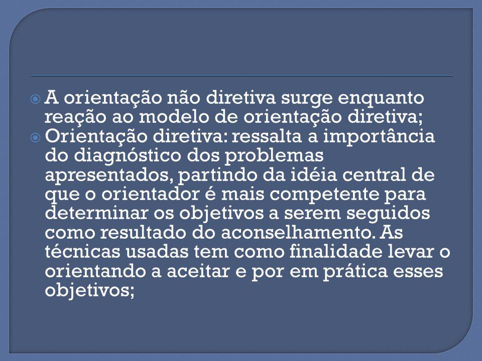  A orientação não diretiva surge enquanto reação ao modelo de orientação diretiva;  Orientação diretiva: ressalta a importância do diagnóstico dos p