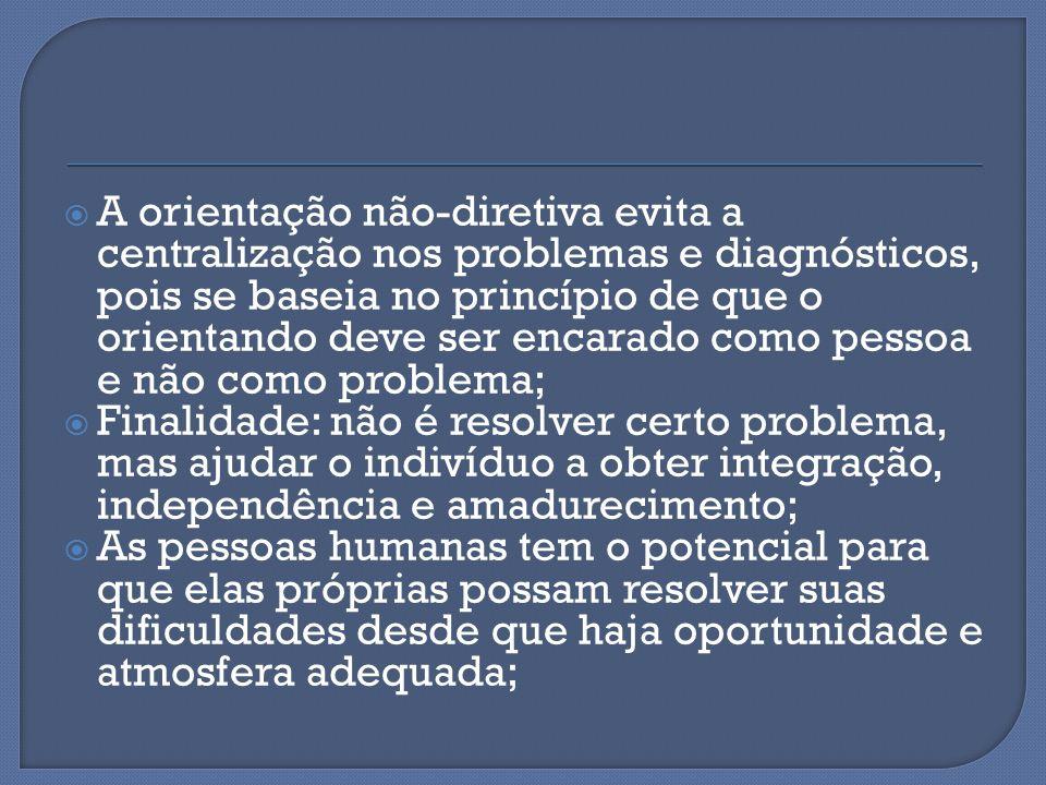  A orientação não-diretiva evita a centralização nos problemas e diagnósticos, pois se baseia no princípio de que o orientando deve ser encarado como