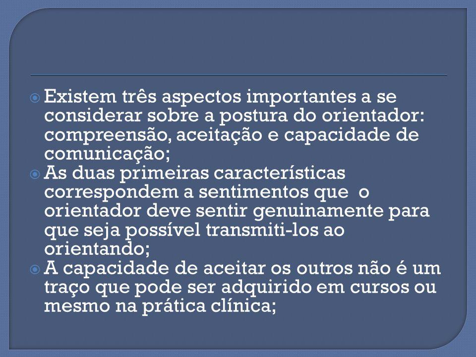  Existem três aspectos importantes a se considerar sobre a postura do orientador: compreensão, aceitação e capacidade de comunicação;  As duas prime