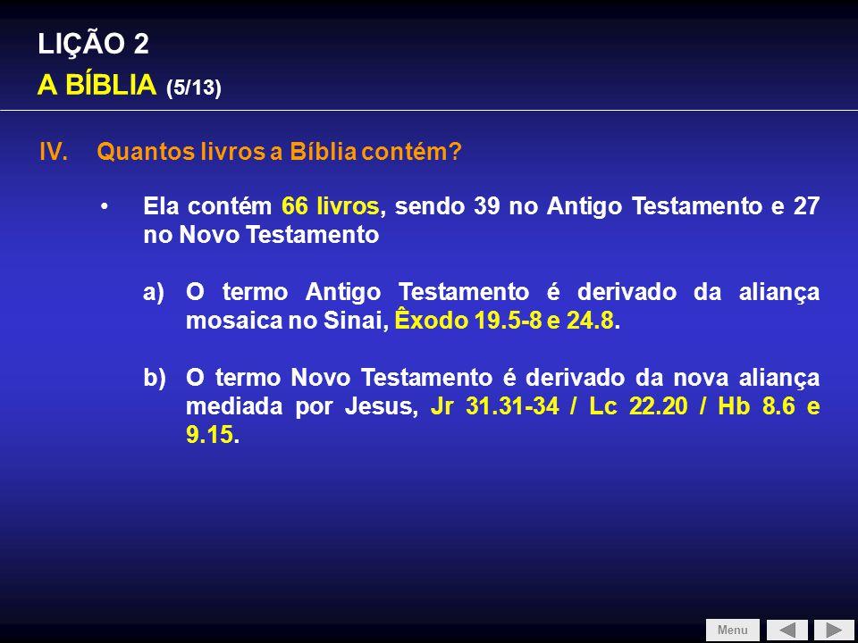 LIÇÃO 2 A BÍBLIA (5/13) IV.Quantos livros a Bíblia contém? Ela contém 66 livros, sendo 39 no Antigo Testamento e 27 no Novo Testamento a)O termo Antig