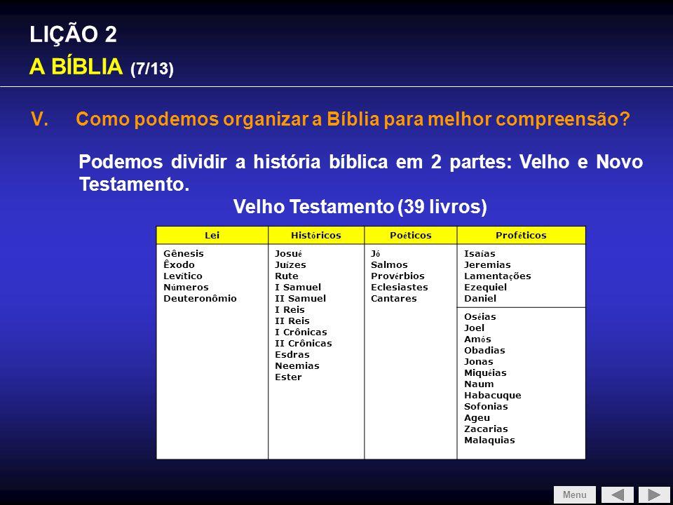 LIÇÃO 2 A BÍBLIA (7/13) V.Como podemos organizar a Bíblia para melhor compreensão? Podemos dividir a história bíblica em 2 partes: Velho e Novo Testam