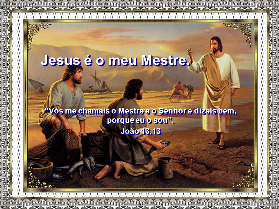 Jesus é o meu Mestre. Vós me chamais o Mestre e o Senhor e dizeis bem, porque eu o sou .