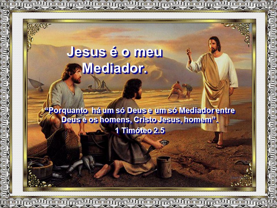 Jesus é o meu Mediador.