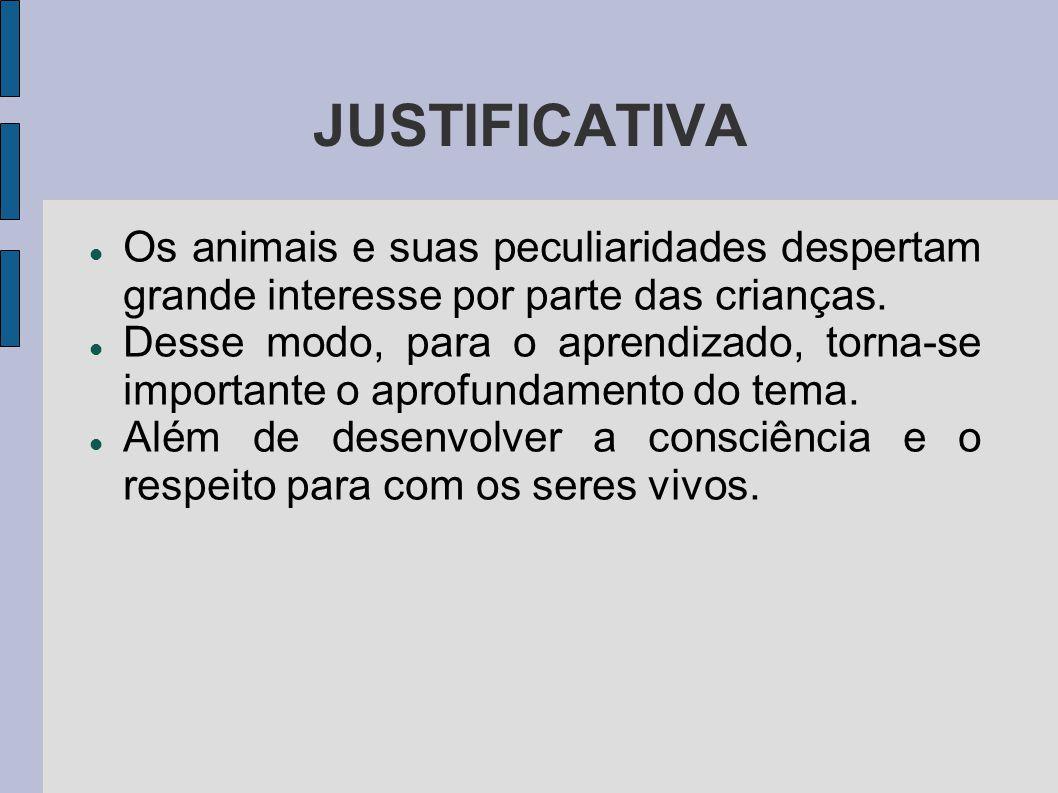 JUSTIFICATIVA Os animais e suas peculiaridades despertam grande interesse por parte das crianças. Desse modo, para o aprendizado, torna-se importante