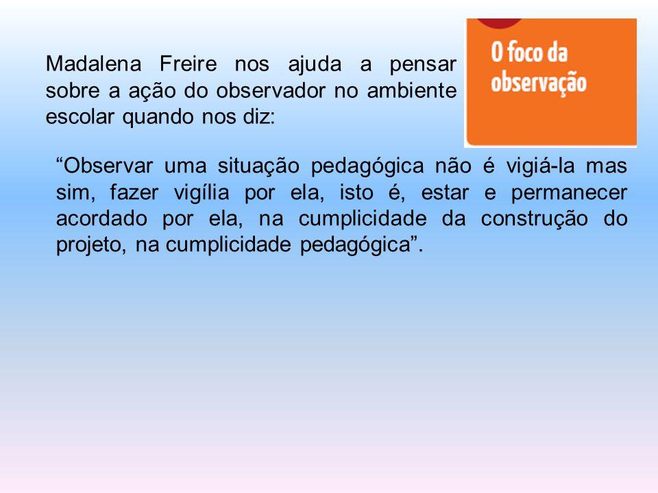 """Madalena Freire nos ajuda a pensar sobre a ação do observador no ambiente escolar quando nos diz: """"Observar uma situação pedagógica não é vigiá-la mas"""