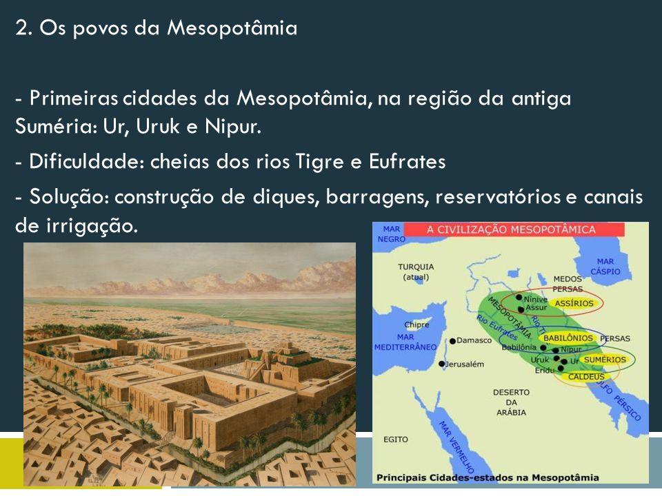 2. Os povos da Mesopotâmia - Primeiras cidades da Mesopotâmia, na região da antiga Suméria: Ur, Uruk e Nipur. - Dificuldade: cheias dos rios Tigre e E