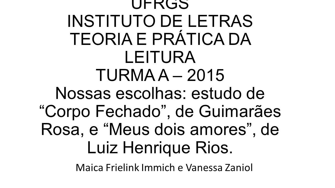 UFRGS INSTITUTO DE LETRAS TEORIA E PRÁTICA DA LEITURA TURMA A – 2015 Nossas escolhas: estudo de Corpo Fechado , de Guimarães Rosa, e Meus dois amores , de Luiz Henrique Rios.