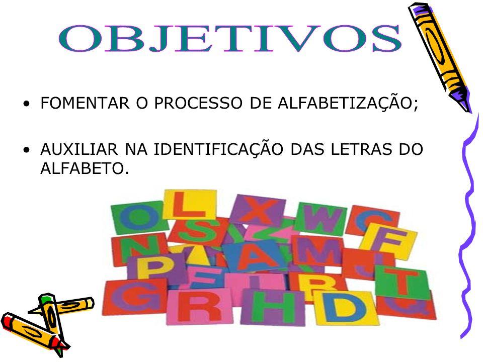 FOMENTAR O PROCESSO DE ALFABETIZAÇÃO; AUXILIAR NA IDENTIFICAÇÃO DAS LETRAS DO ALFABETO.