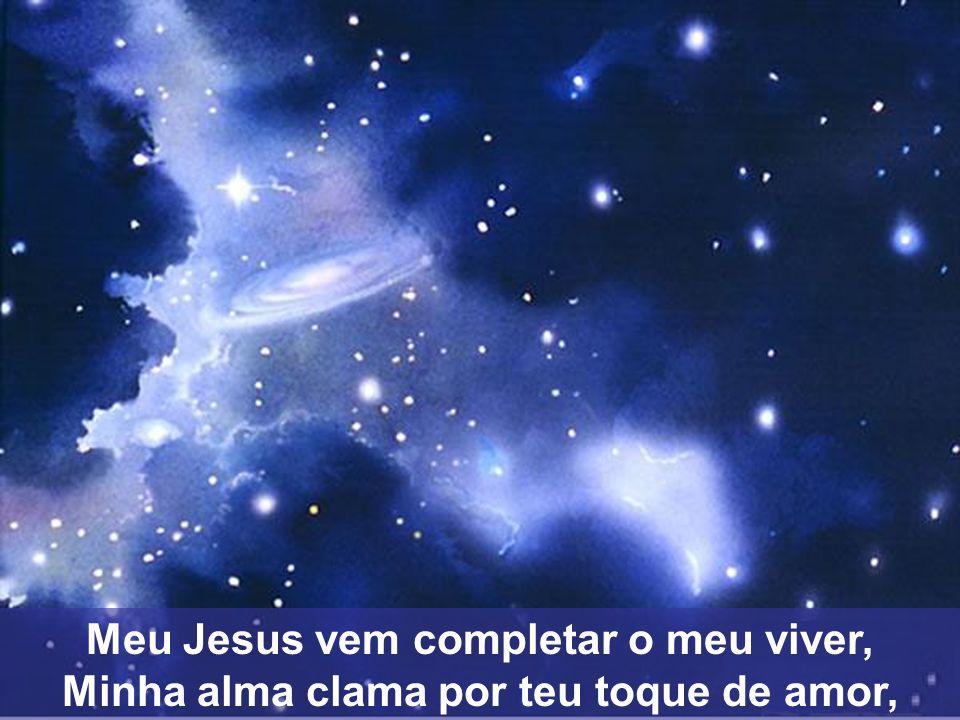 Meu Jesus vem completar o meu viver, Minha alma clama por teu toque de amor,