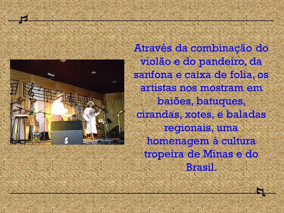 Através da combinação do violão e do pandeiro, da sanfona e caixa de folia, os artistas nos mostram em baiões, batuques, cirandas, xotes, e baladas regionais, uma homenagem à cultura tropeira de Minas e do Brasil.