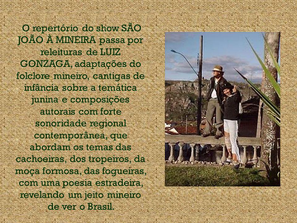 O repertório do show SÃO JOÃO À MINEIRA passa por releituras de LUIZ GONZAGA, adaptações do folclore mineiro, cantigas de infância sobre a temática junina e composições autorais com forte sonoridade regional contemporânea, que abordam os temas das cachoeiras, dos tropeiros, da moça formosa, das fogueiras, com uma poesia estradeira, revelando um jeito mineiro de ver o Brasil.