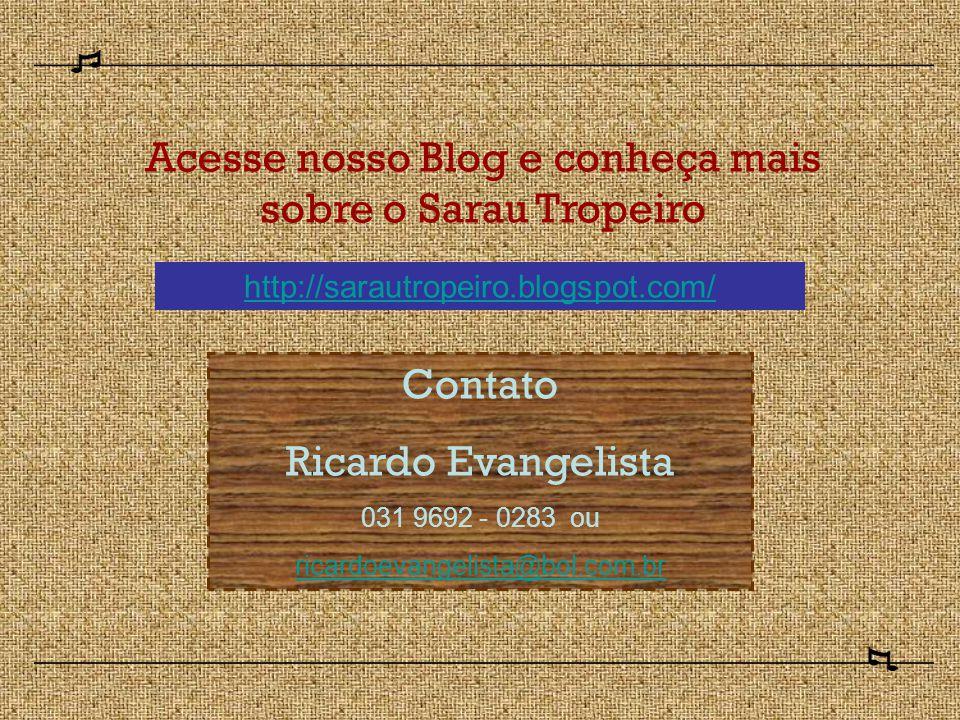 Acesse nosso Blog e conheça mais sobre o Sarau Tropeiro http://sarautropeiro.blogspot.com/ Contato Ricardo Evangelista 031 9692 - 0283 ou ricardoevangelista@bol.com.br