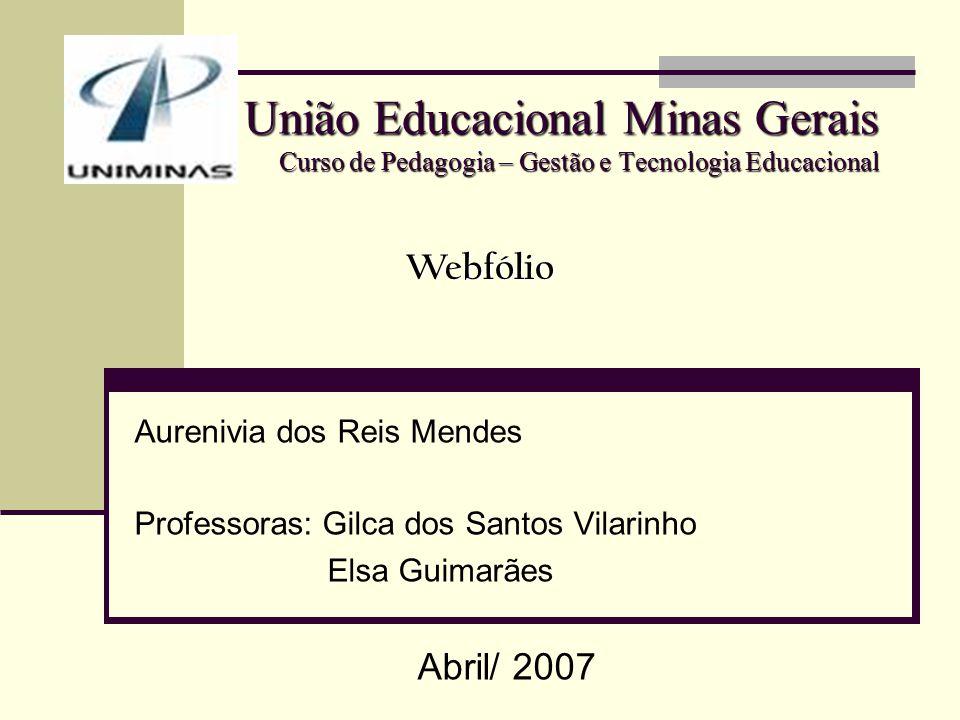 União Educacional Minas Gerais Curso de Pedagogia – Gestão e Tecnologia Educacional Aurenivia dos Reis Mendes Professoras: Gilca dos Santos Vilarinho Elsa Guimarães Abril/ 2007 Webfólio