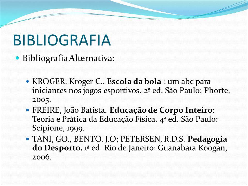BIBLIOGRAFIA Bibliografia Alternativa: KROGER, Kroger C.. Escola da bola : um abc para iniciantes nos jogos esportivos. 2ª ed. São Paulo: Phorte, 2005