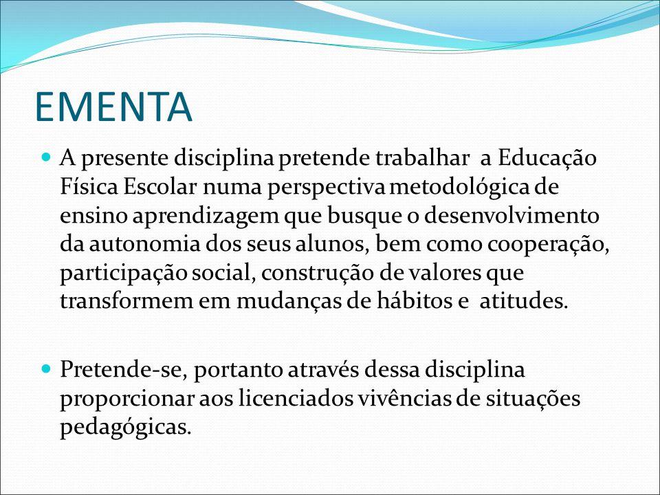 EMENTA A presente disciplina pretende trabalhar a Educação Física Escolar numa perspectiva metodológica de ensino aprendizagem que busque o desenvolvimento da autonomia dos seus alunos, bem como cooperação, participação social, construção de valores que transformem em mudanças de hábitos e atitudes.