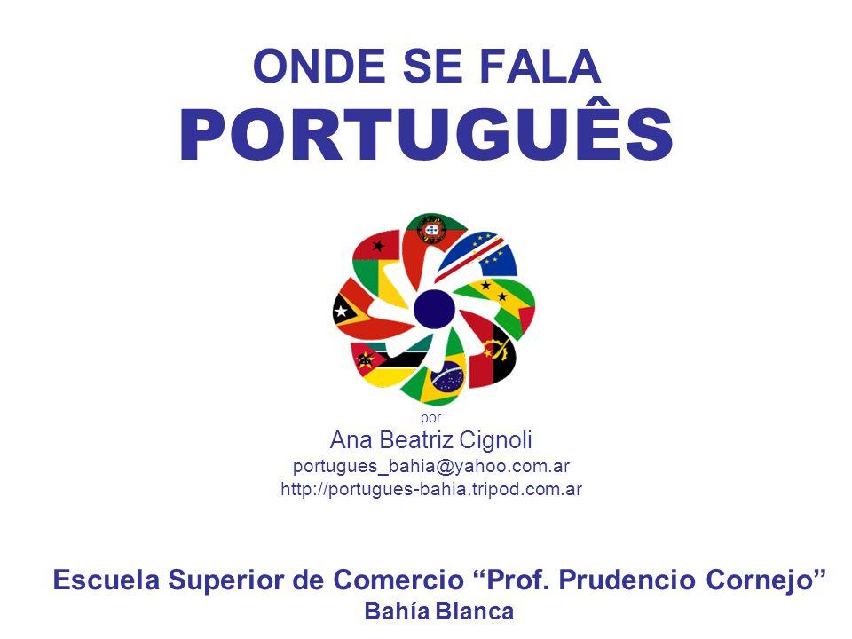 ONDE SE FALA PORTUGUÊS por Ana Beatriz Cignoli portugues_bahia@yahoo.com.ar http://portugues-bahia.tripod.com.ar Escuela Superior de Comercio Prof. Pr