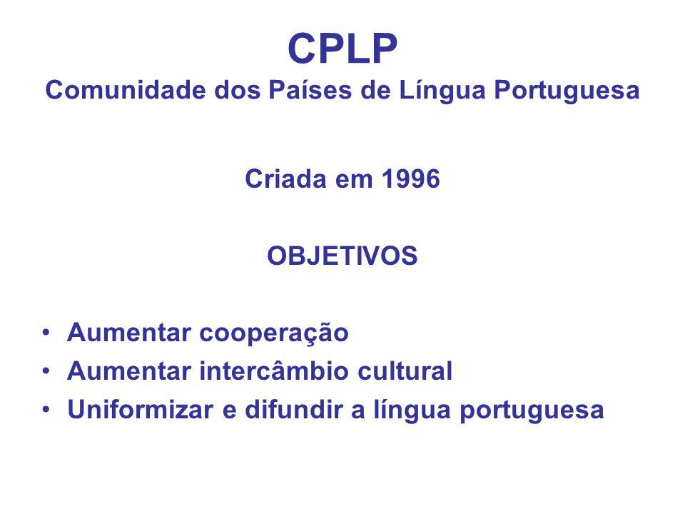 CPLP Comunidade dos Países de Língua Portuguesa Criada em 1996 OBJETIVOS Aumentar cooperação Aumentar intercâmbio cultural Uniformizar e difundir a língua portuguesa