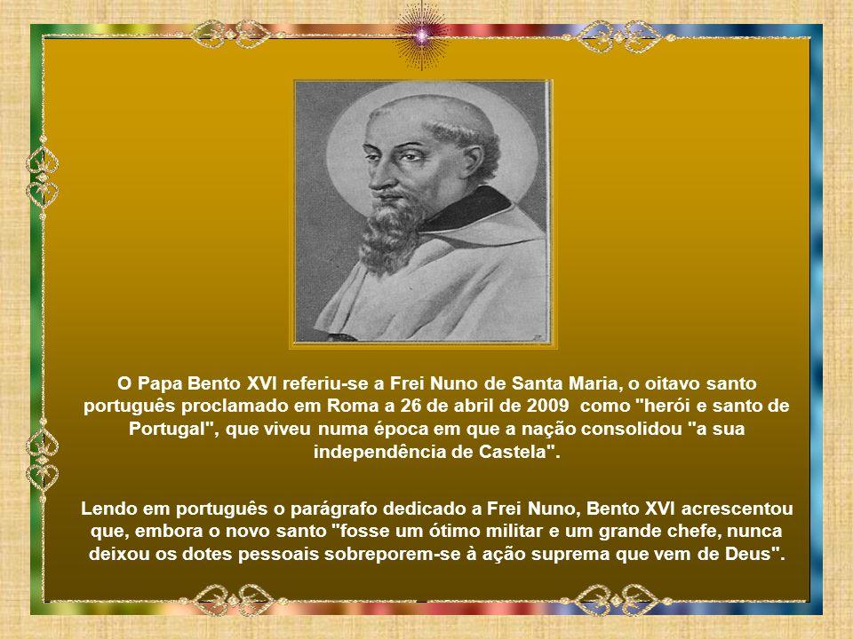 O Papa Bento XVI referiu-se a Frei Nuno de Santa Maria, o oitavo santo português proclamado em Roma a 26 de abril de 2009 como herói e santo de Portugal , que viveu numa época em que a nação consolidou a sua independência de Castela .