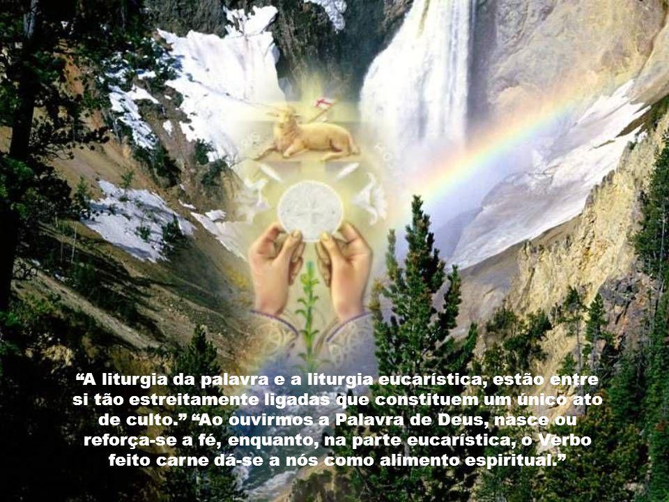 A liturgia da palavra e a liturgia eucarística, estão entre si tão estreitamente ligadas que constituem um único ato de culto.