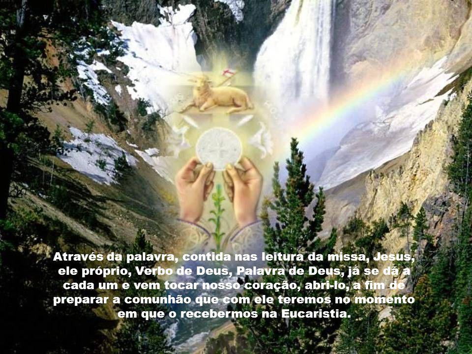Através da palavra, contida nas leitura da missa, Jesus, ele próprio, Verbo de Deus, Palavra de Deus, já se dá a cada um e vem tocar nosso coração, abri-lo, a fim de preparar a comunhão que com ele teremos no momento em que o recebermos na Eucaristia.