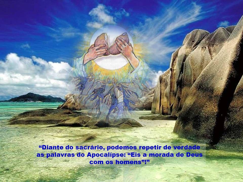 Diante do sacrário, podemos repetir de verdade as palavras do Apocalípse: Eis a morada de Deus com os homens!