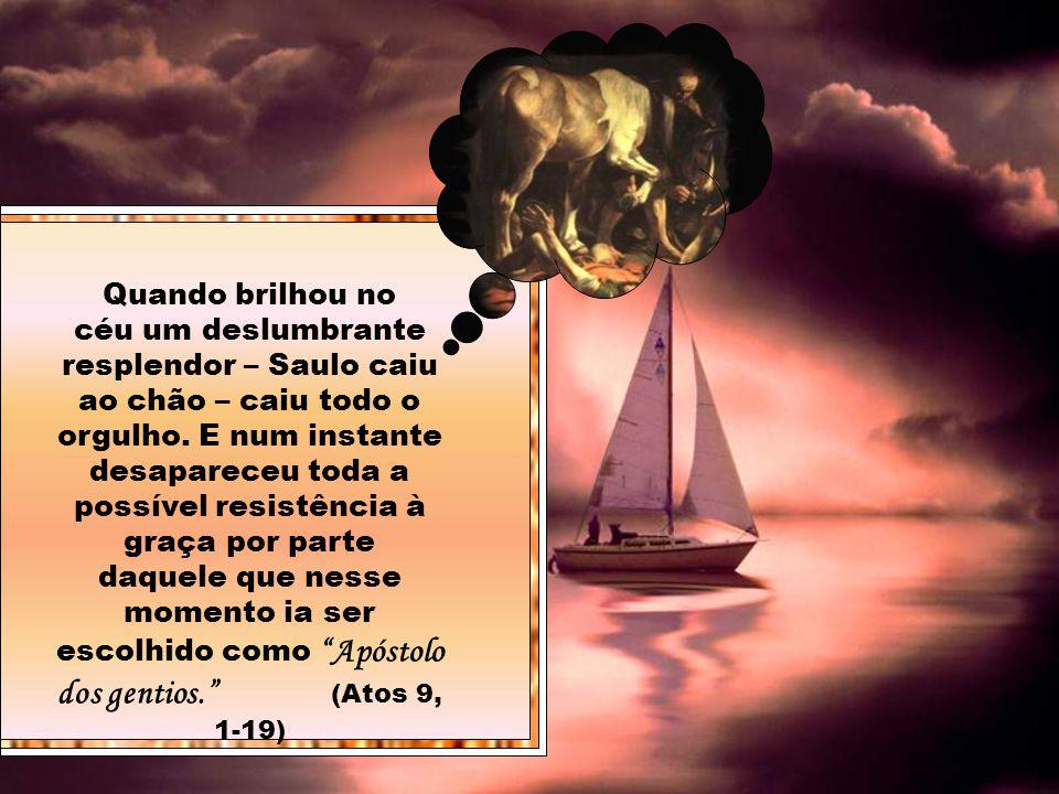 Quando brilhou no céu um deslumbrante resplendor – Saulo caiu ao chão – caiu todo o orgulho.