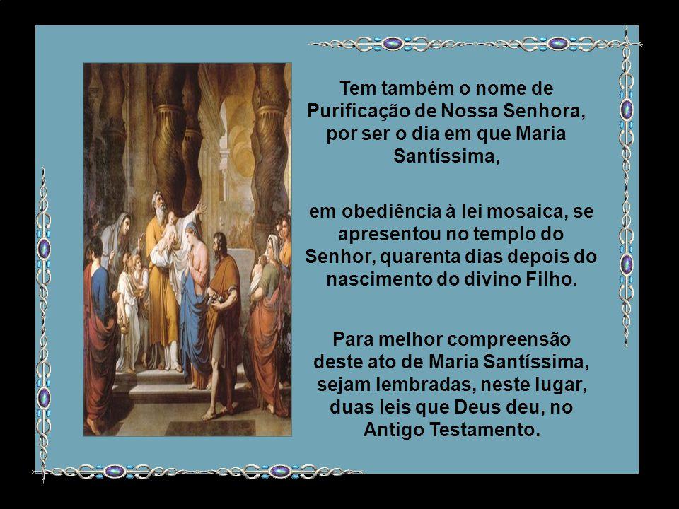 Tem também o nome de Purificação de Nossa Senhora, por ser o dia em que Maria Santíssima, Para melhor compreensão deste ato de Maria Santíssima, sejam lembradas, neste lugar, duas leis que Deus deu, no Antigo Testamento.
