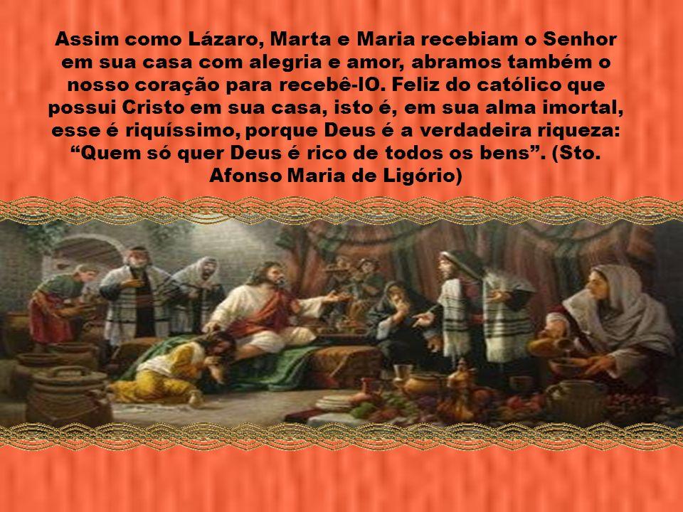 Assim como Lázaro, Marta e Maria recebiam o Senhor em sua casa com alegria e amor, abramos também o nosso coração para recebê-lO.