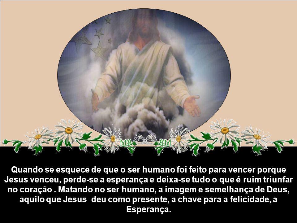 Quando se esquece de que o ser humano foi feito para vencer porque Jesus venceu, perde-se a esperança e deixa-se tudo o que é ruim triunfar no coração.
