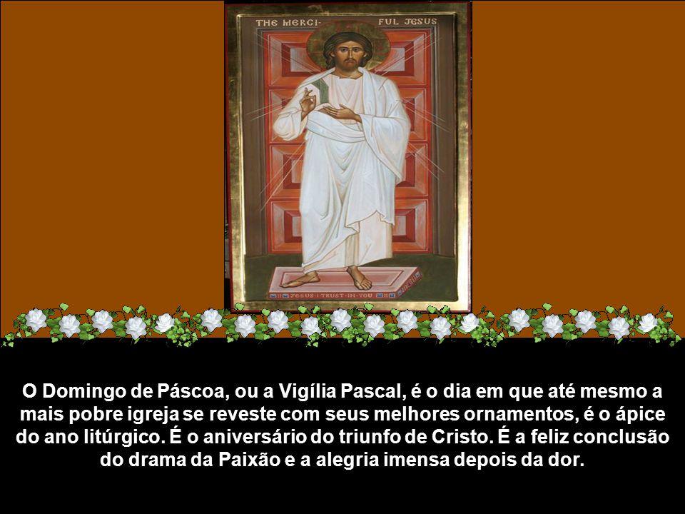 O Domingo de Páscoa, ou a Vigília Pascal, é o dia em que até mesmo a mais pobre igreja se reveste com seus melhores ornamentos, é o ápice do ano litúrgico.