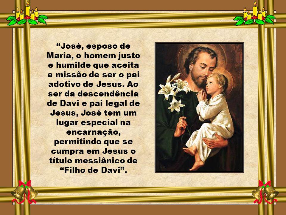 José, esposo de Maria, o homem justo e humilde que aceita a missão de ser o pai adotivo de Jesus.