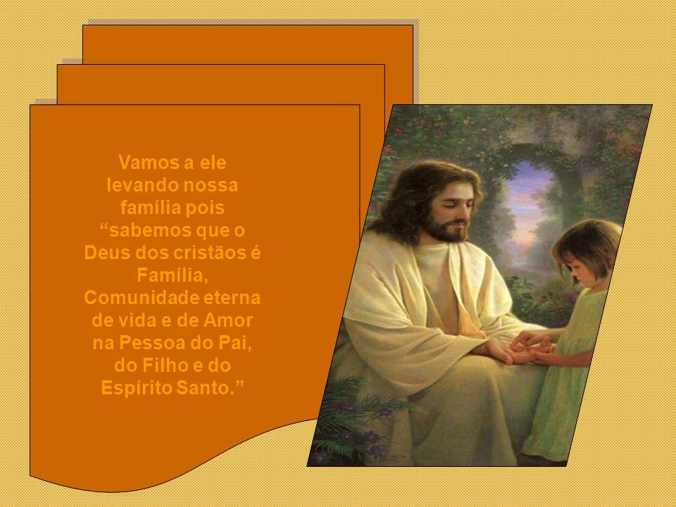 Vamos a ele levando nossa família pois sabemos que o Deus dos cristãos é Família, Comunidade eterna de vida e de Amor na Pessoa do Pai, do Filho e do Espírito Santo.