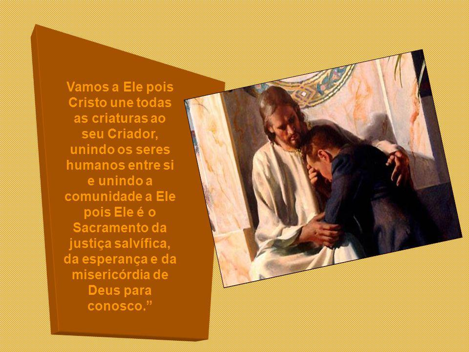 Vamos a Ele pois Cristo une todas as criaturas ao seu Criador, unindo os seres humanos entre si e unindo a comunidade a Ele pois Ele é o Sacramento da justiça salvífica, da esperança e da misericórdia de Deus para conosco.