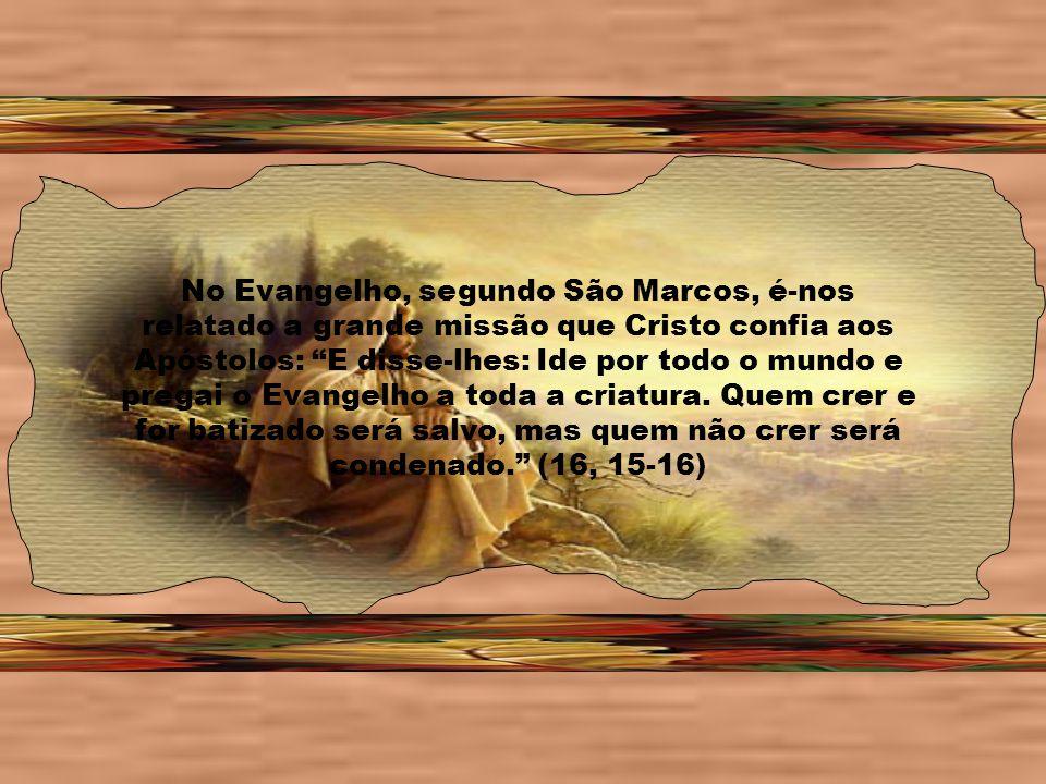 No Evangelho, segundo São Marcos, é-nos relatado a grande missão que Cristo confia aos Apóstolos: E disse-lhes: Ide por todo o mundo e pregai o Evangelho a toda a criatura.
