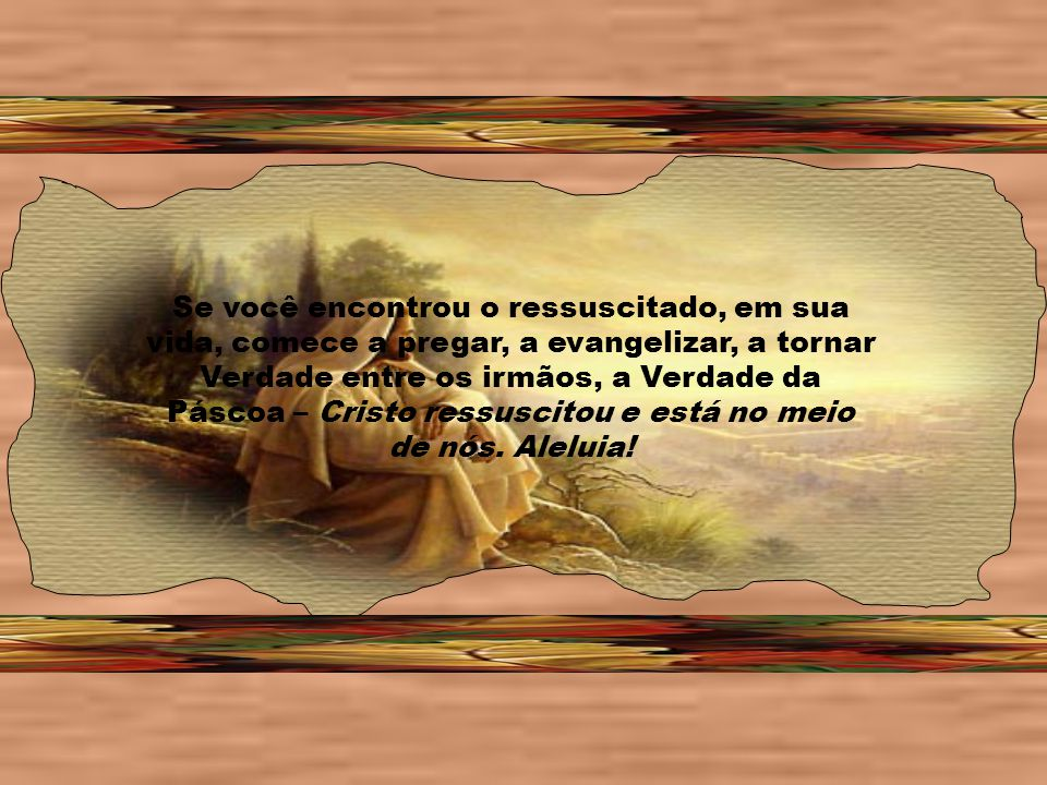 Se você encontrou o ressuscitado, em sua vida, comece a pregar, a evangelizar, a tornar Verdade entre os irmãos, a Verdade da Páscoa – Cristo ressuscitou e está no meio de nós.