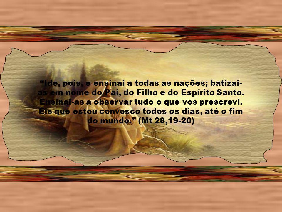 Ide, pois, e ensinai a todas as nações; batizai- as em nome do Pai, do Filho e do Espírito Santo.