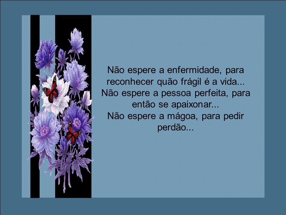 Não espere um sorriso, para ser gentil... Não espere ser amado, para amar... Não espere ficar sozinho, para reconhecer o valor de um amigo...