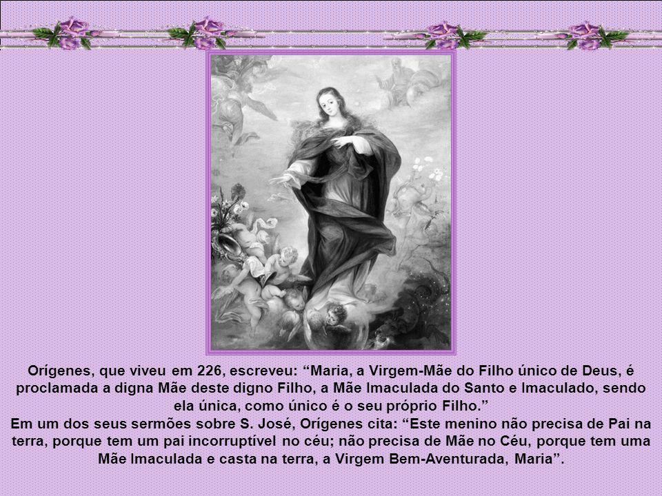 Orígenes, que viveu em 226, escreveu: Maria, a Virgem-Mãe do Filho único de Deus, é proclamada a digna Mãe deste digno Filho, a Mãe Imaculada do Santo e Imaculado, sendo ela única, como único é o seu próprio Filho.