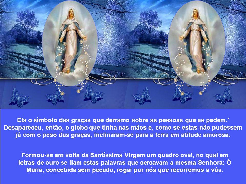 Santa Catarina Labouré relatou assim sua visão: A Virgem Santíssima baixou para mim os olhos e me disse no íntimo de meu coração: Este globo que vês representa o mundo inteiro (...) e cada pessoa em particular.