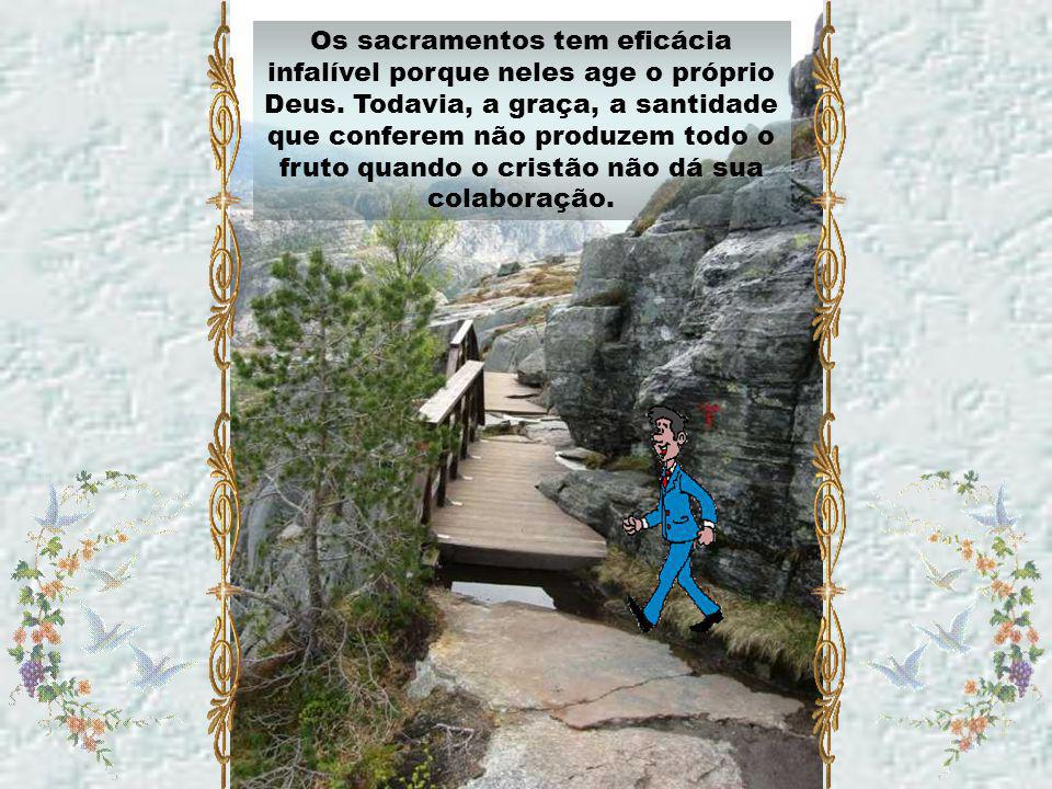 Os sacramentos tem eficácia infalível porque neles age o próprio Deus.
