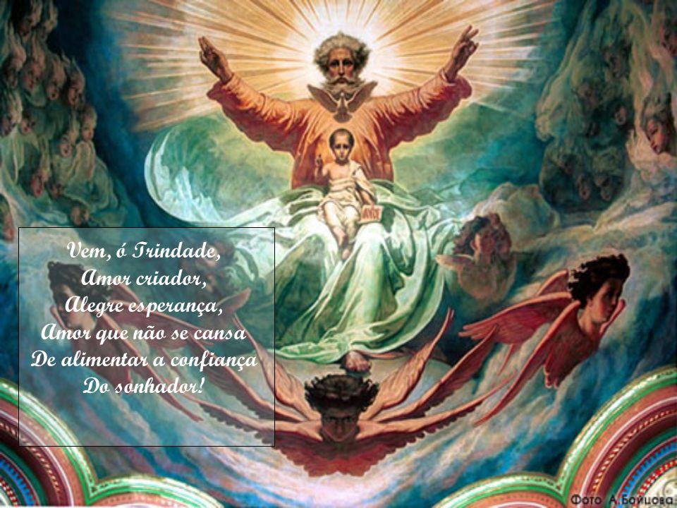 Vem, ó Trindade, Amor criador, Alegre esperança, Amor que não se cansa De alimentar a confiança Do sonhador!