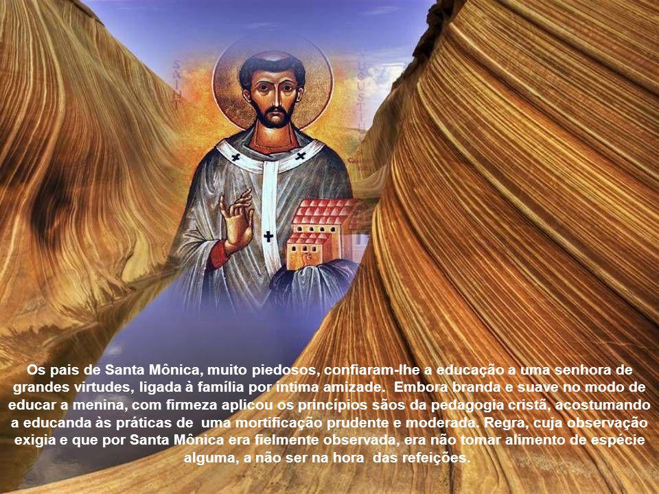 Os pais de Santa Mônica, muito piedosos, confiaram-lhe a educação a uma senhora de grandes virtudes, ligada à família por íntima amizade.