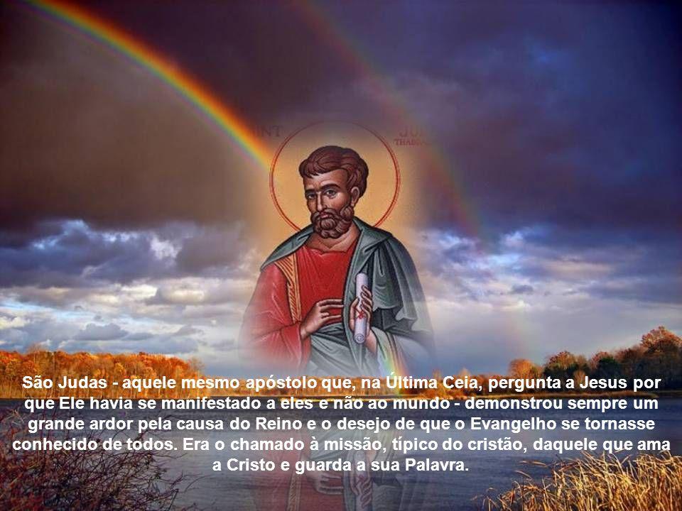 São Judas - aquele mesmo apóstolo que, na Última Ceia, pergunta a Jesus por que Ele havia se manifestado a eles e não ao mundo - demonstrou sempre um grande ardor pela causa do Reino e o desejo de que o Evangelho se tornasse conhecido de todos.