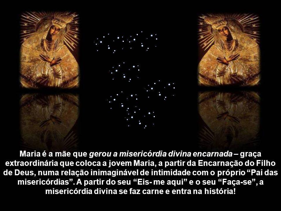 Maria é a mulher que experimentou de modo único a misericórdia de Deus – que a envolveu de modo particular desde a sua Imaculada Conceição, passando p