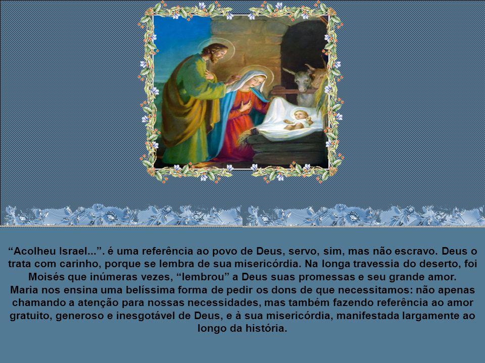 Maria estão disse: Acolheu a Israel, seu servo, lembrando-se de sua misericórdia, conforme prometera a nossos pais, em favor de Abraão e de sua descendência, para sempre.