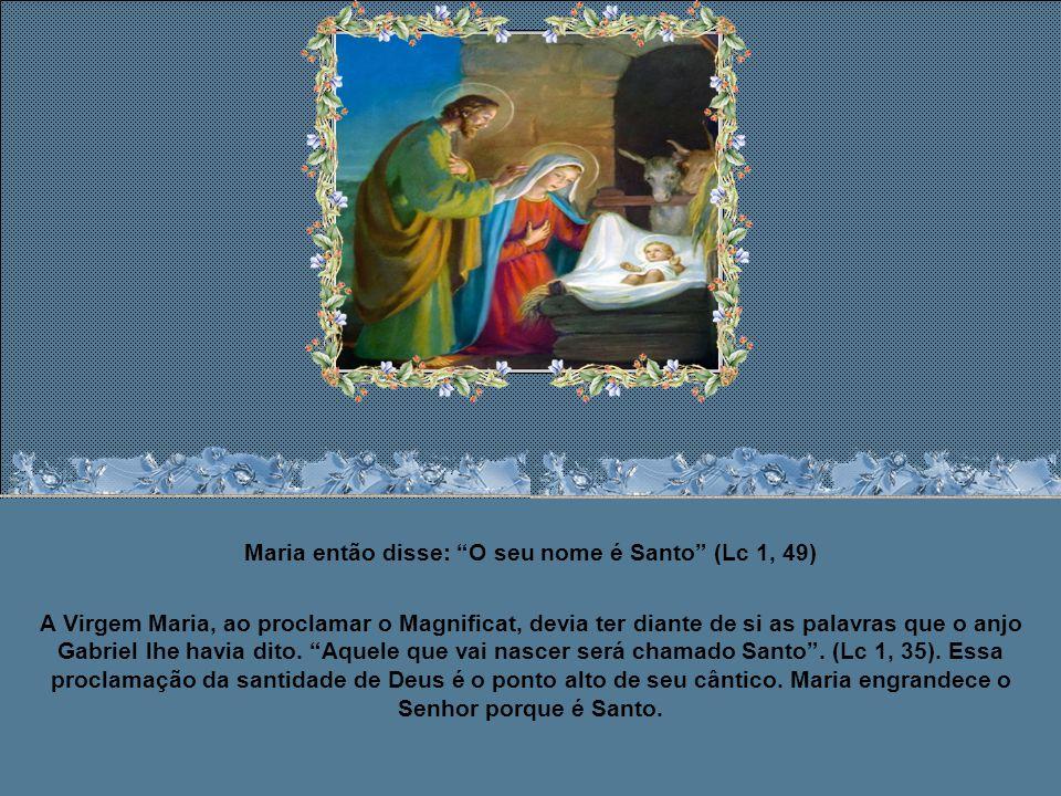 Maria então disse: Todas as gerações, de agora em diante, me chamarão feliz, porque o Todo-poderoso fez em mim maravilhas e Santo é o teu nome.