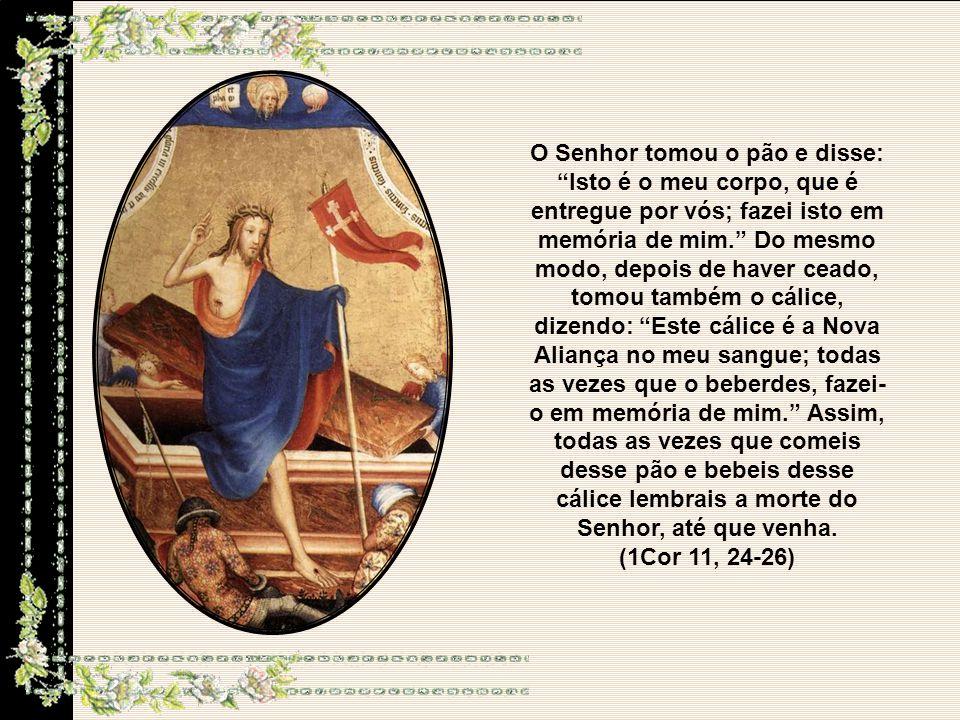 O Senhor tomou o pão e disse: Isto é o meu corpo, que é entregue por vós; fazei isto em memória de mim.