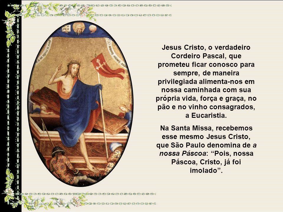 Jesus Cristo, o verdadeiro Cordeiro Pascal, que prometeu ficar conosco para sempre, de maneira privilegiada alimenta-nos em nossa caminhada com sua própria vida, força e graça, no pão e no vinho consagrados, a Eucaristia.