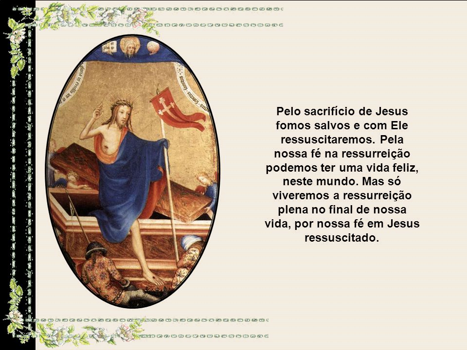 Pelo sacrifício de Jesus fomos salvos e com Ele ressuscitaremos.