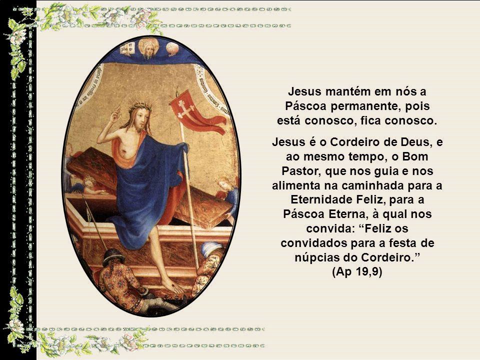 Jesus mantém em nós a Páscoa permanente, pois está conosco, fica conosco.
